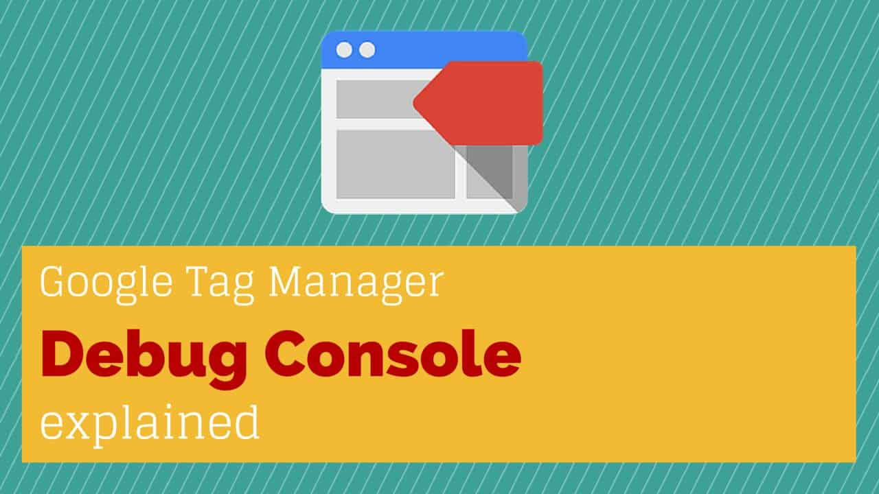 Google Tag Manager Debug Console explained - Debugging Google Tag Manager